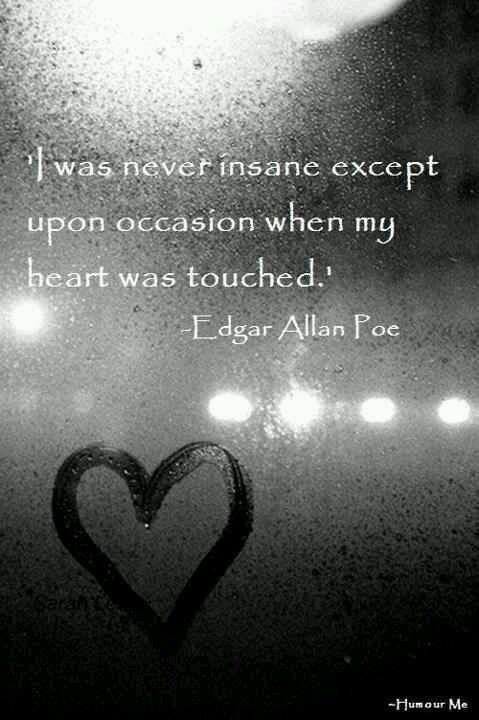I was never insance except on the occassions my heart was touched = Edgar Allen Poe