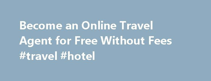 Become an Online Travel Agent for Free Without Fees #travel #hotel http://remmont.com/become-an-online-travel-agent-for-free-without-fees-travel-hotel/  #travel agent course # Become an Online Travel Agent for Free Without Fees An online travel agent is a career that is home-based and full of perks for those who enjoy traveling. Online travel agents sell travel deals and packages to customers via the Internet at their own website. The career is ideal for those who wish to work in travel, yet…