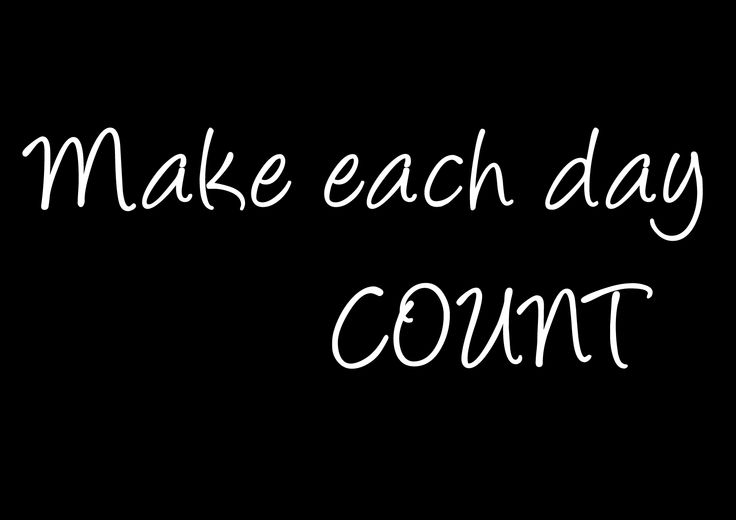 """Make each day count"""