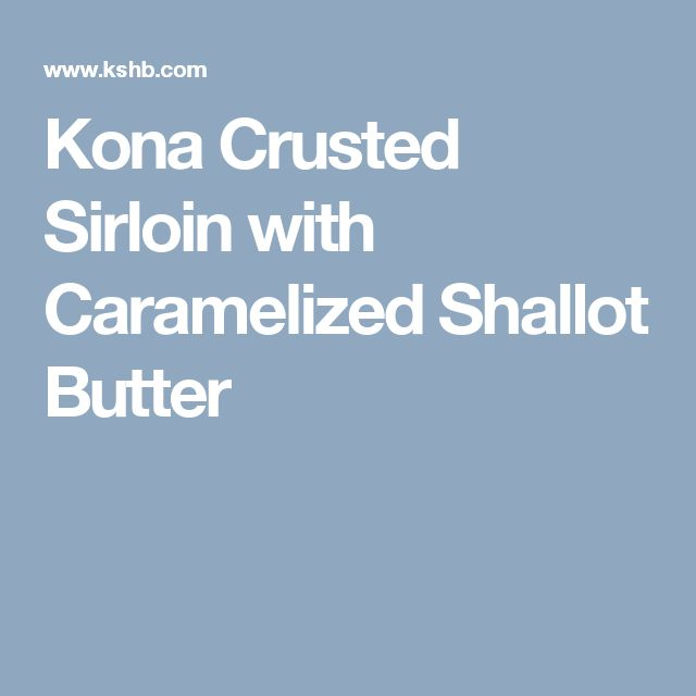 Kona Crusted Sirloin with Caramelized Shallot Butter