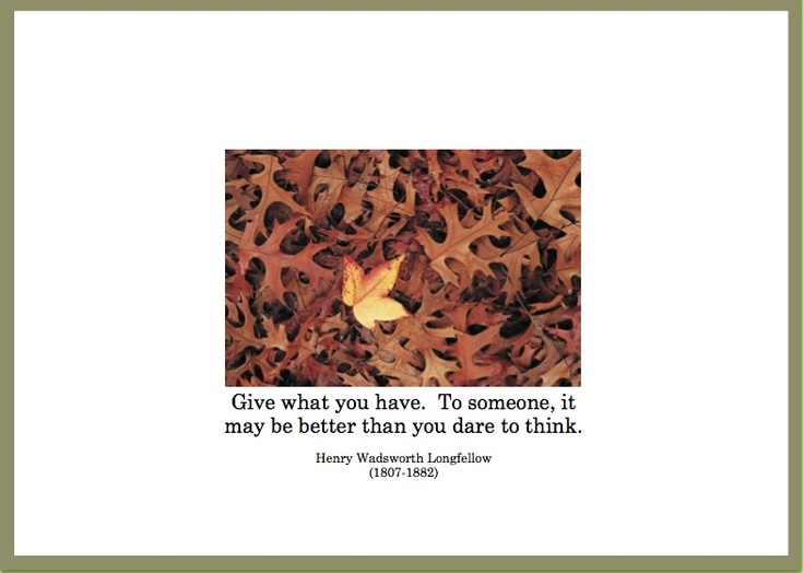 """""""Give what you have.  To someone, it may be better than you dare to think""""  Henry Wadsworth Longfellow (1807-1882)  ESA Thanksgiving 2006.  http://esacompany.com/image/TGCards/TGCPin2006.jpg"""