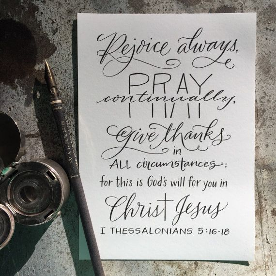 """Bella Scriptura by Paperglaze Calligraphy """"Rejoice always pray continually; give thanks in all circumstances; for this is Gods will for you in Christ Jesus."""" I Thessalonians 5:16-18"""
