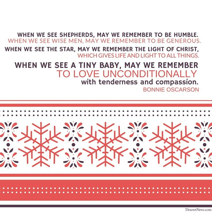 "Sister Bonnie L. Oscarson: ""When we see shepherds, may we remember to be humble. When we see wise men, may we remember to be generous. When we see the star, may we remember the Light of Christ, which gives life and light to all things. When we see a tiny baby, may we remember to love unconditionally, with tenderness and compassion."" #lds #quotes #christmas"