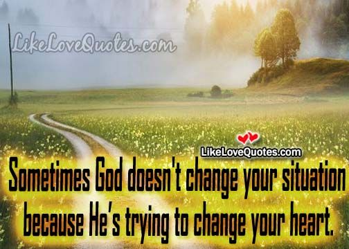 Sometimes God doesn't change your situation
