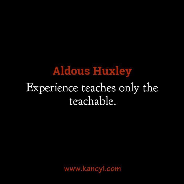 """""""Experience teaches only the teachable."""", Aldous Huxley"""