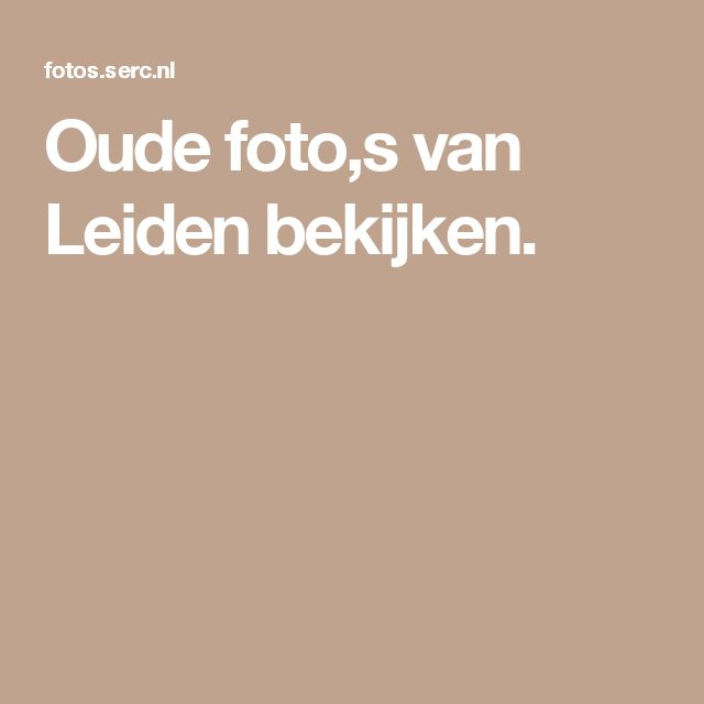 Oude foto,s van Leiden bekijken.