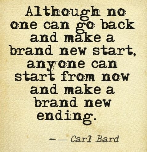"""Although no one can go back and make a brand new start, anyone can start from now and make a brand new ending."" -Carl Bard"