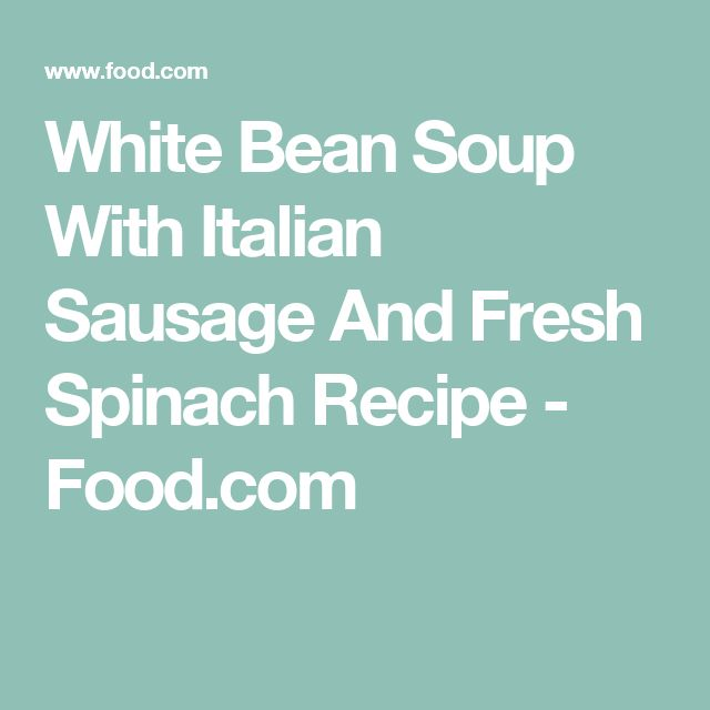 White Bean Soup With Italian Sausage And Fresh Spinach Recipe - Food.com
