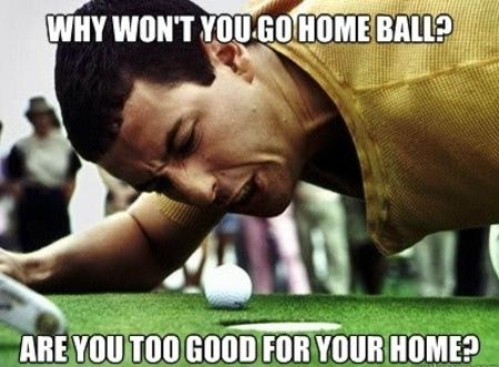 I like to scream Happy Gilmore quotes at people... this is one that usually works in any situation