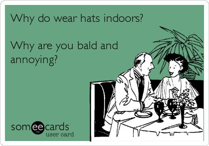 Why do wear hats indoors? Why are you bald and annoying?