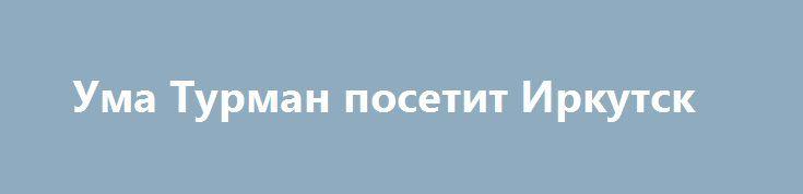 Ума Турман посетит Иркутск https://apral.ru/2017/07/13/uma-turman-posetit-irkutsk.html  У Умы Турман запланирована поездка в Иркутск для съемки полнометражного игрового фильма. Путешествие состоится в 2018 году. Предложение поступило актрисе от российского режиссера Юрия Яшникова. Для него было крайне важно видеть в своей задумке именно Уму Турман, поэтому команда была вынуждена пойти на хитрости. О съемках с актрисой договаривались через ее отца. По словам Яшникова, [...]The post Ума Турман…