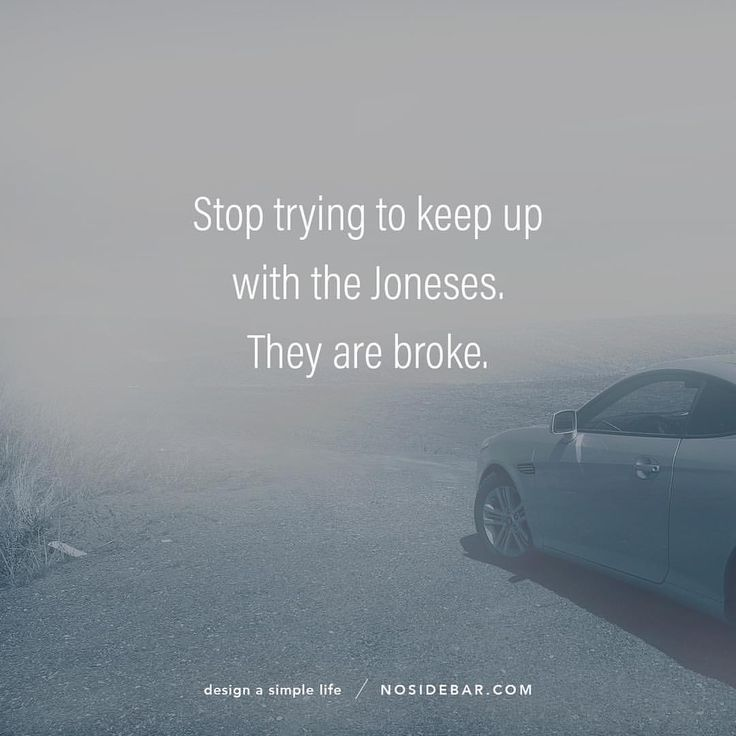Quote: stop trying to keep up with the Joneses. They are broke. Embrace a simpler life. Think before you buy.