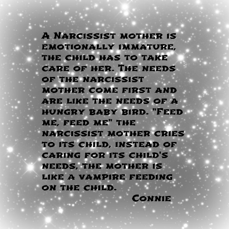 "A narcissist mother is emotionally immature, the child has to take care of her. The needs of the narcissist mother come first and are like the needs of a hungry baby bird. ""Feed me, feed me"" the narcissist mother cries to its child, instead of caring for its child's needs, the mother is like a vampire feeding on the child."