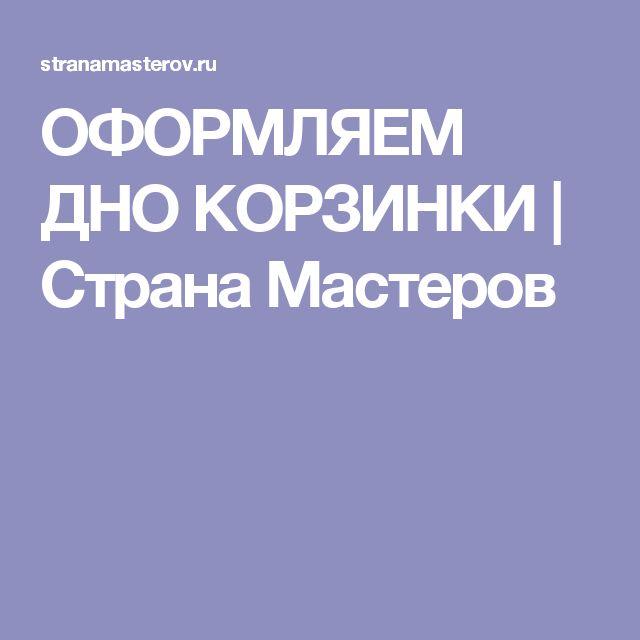 ОФОРМЛЯЕМ ДНО КОРЗИНКИ   Страна Мастеров