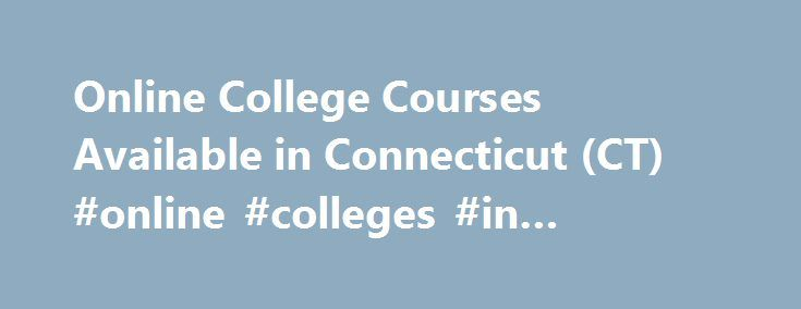 Online College Courses Available in Connecticut (CT) #online #colleges #in #connecticut http://mississippi.remmont.com/online-college-courses-available-in-connecticut-ct-online-colleges-in-connecticut/  # The Online Course Finder Available Online Courses Online Coursesby Subject Online Coursesby State Online College Courses Available in Connecticut (CT) Connecticut is one of the smallest states in the U.S. It s nestled between New York, Massachusetts, and Rhode Island on the northeast…