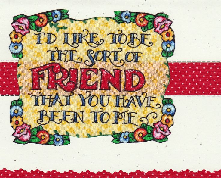 I'd like to be the sort of friend that you have been to me.