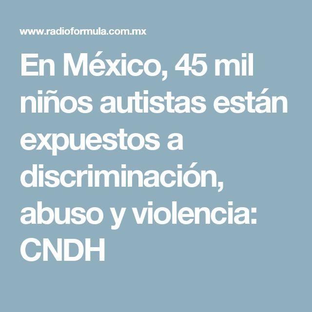 En México, 45 mil niños autistas están expuestos a discriminación, abuso y violencia: CNDH