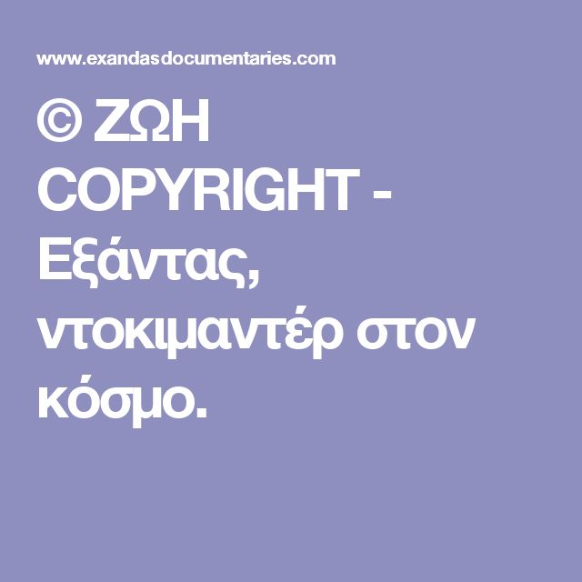 © ΖΩΗ COPYRIGHT - Εξάντας, ντοκιμαντέρ στον κόσμο.
