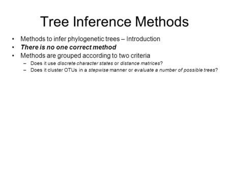 Tree Inference Methods Methods to infer phylogenetic trees – Introduction There is no one correct method Methods are grouped according to two criteria.