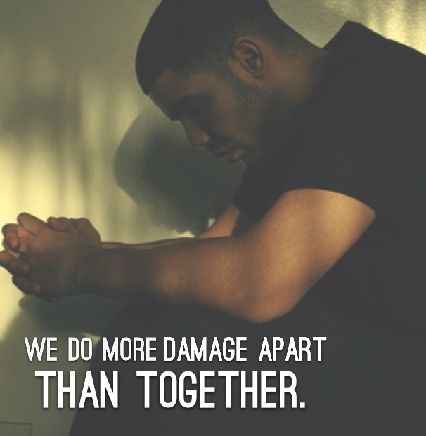 """""""We do more damage apart than together."""" #Drizzy Drake #Drake Quotes"""