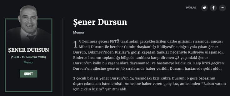 Şener Dursun Memur  15 Temmuz gecesi FETÖ tarafından gerçekleştirilen darbe girişimi sırasında, amcası Mikail Dursun ile beraber Cumhurbaşkanlığı Külliyesi'ne doğru yola çıkan Şener Dursun, Dikimevi'nden Kızılay'a gidişi kapatan tanklar nedeniyle Külliyeye ulaşamadı. Binlerce insanın toplandığı bölgede tanklara karşı direnen 48 yaşındaki Şener Dursun'un kalbi bu yaşananlara dayanamadı ve hastaneye kaldırıldı.