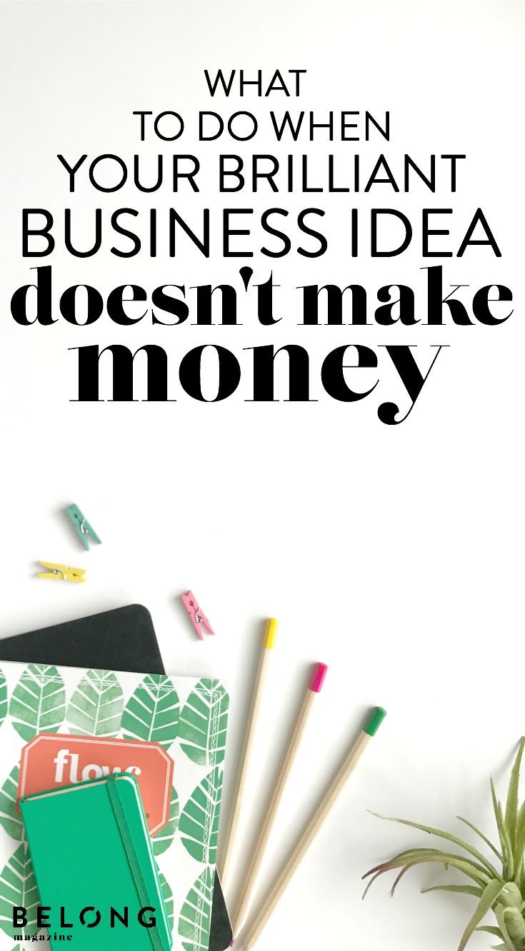 what to do when your brilliant biz idea doesnt make money - Mad Bewerbung