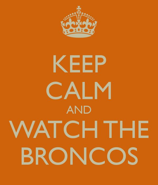 KEEP CALM AND WATCH THE BRONCOS