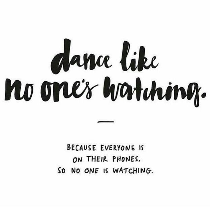 Dance like no one's watching... (Because everyone is on their phones so no one is watching.) LOL
