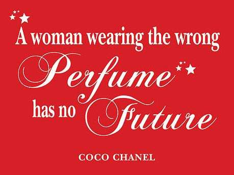 A woman wearing the wrong perfume has no future ..... Coco Chanel