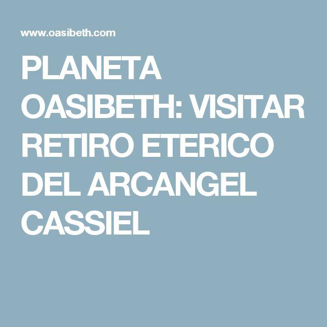 PLANETA OASIBETH: VISITAR RETIRO ETERICO DEL ARCANGEL CASSIEL