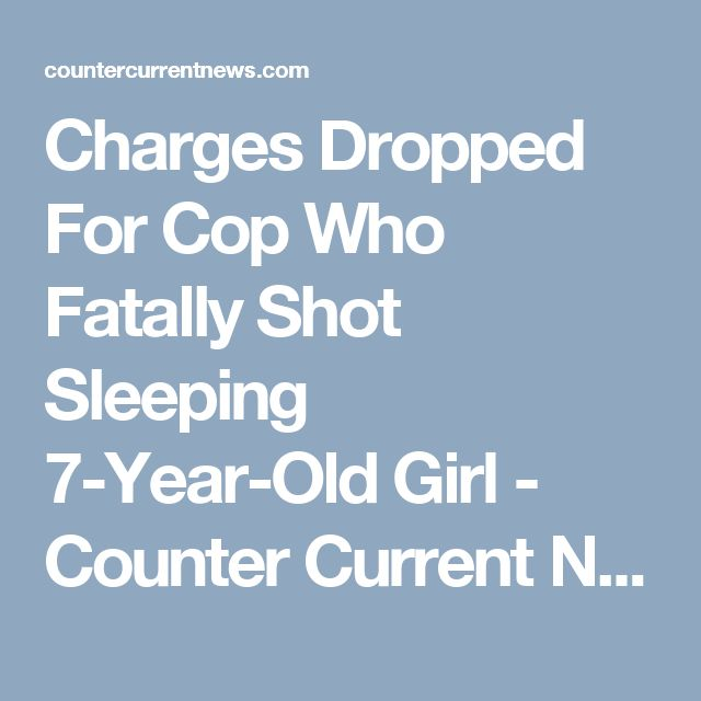 Charges Dropped For Cop Who Fatally Shot Sleeping 7-Year-Old Girl - Counter Current News