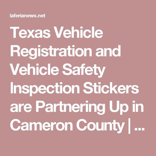 Texas Vehicle Registration and Vehicle Safety lnspection Stickers are Partnering Up in Cameron County | La Feria News