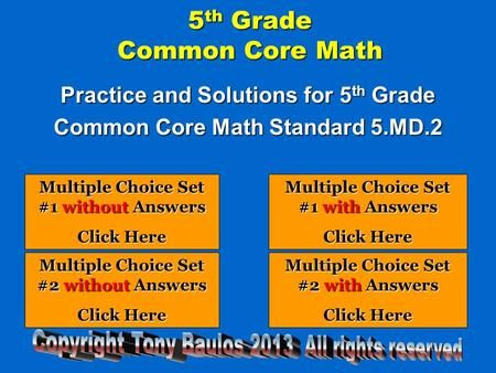 5 th Grade Common Core Math Practice and Solutions for 5 th Grade Common Core Math Standard 5.MD.2 Multiple Choice Set #1 without Answers Multiple Choice.