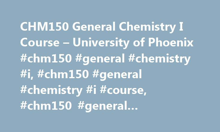 CHM150 General Chemistry I Course – University of Phoenix #chm150 #general #chemistry #i, #chm150 #general #chemistry #i #course, #chm150 #general #chemistry #i #classes http://quote.nef2.com/chm150-general-chemistry-i-course-university-of-phoenix-chm150-general-chemistry-i-chm150-general-chemistry-i-course-chm150-general-chemistry-i-classes/  # General Chemistry I This course provides students with an in-depth knowledge of the principles and applications of chemistry. Topics include…