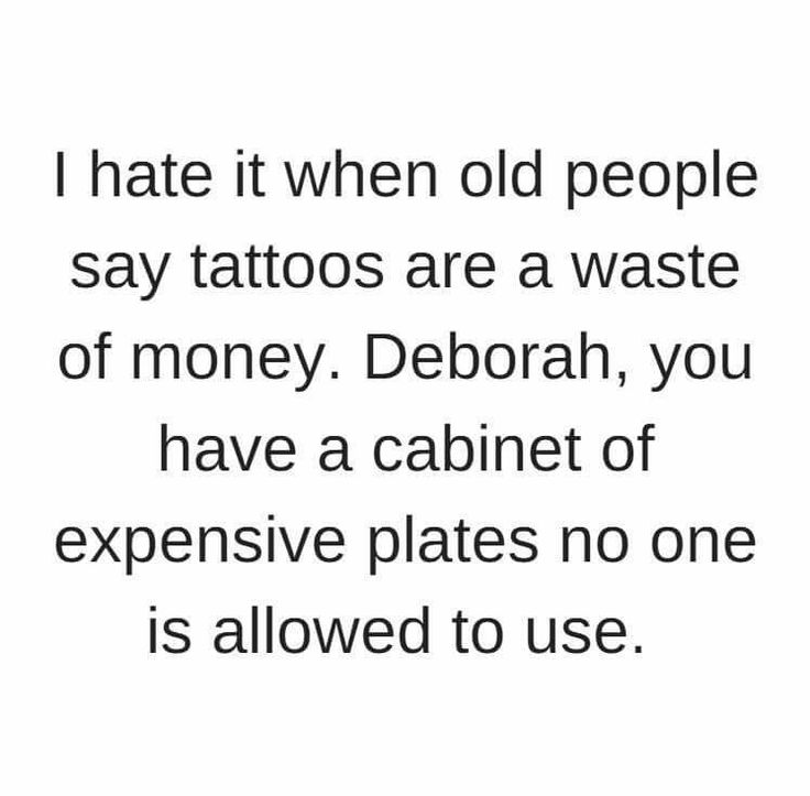 I hate it when old people say tattoos are a waste of money. Deborah, you have a cabinet of expensive plates no one is allowed to use.