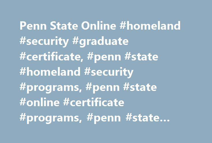 Penn State Online #homeland #security #graduate #certificate, #penn #state #homeland #security #programs, #penn #state #online #certificate #programs, #penn #state #world #campus http://jacksonville.remmont.com/penn-state-online-homeland-security-graduate-certificate-penn-state-homeland-security-programs-penn-state-online-certificate-programs-penn-state-world-campus/  # Graduate Certificate in Homeland Security Online Homeland Security Certificate Penn State's online Graduate Certificate in…