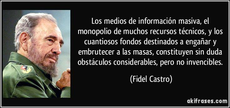 Los medios de información masiva, el monopolio de muchos recursos técnicos, y los cuantiosos fondos destinados a engañar y embrutecer a las masas, constituyen sin duda obstáculos considerables, pero no invencibles. (Fidel Castro)