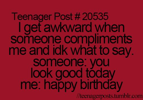 Teenager Post #20535: I get awkward when someone compliments me and idk what to say. Someone: you look good today. Me: happy birthday.