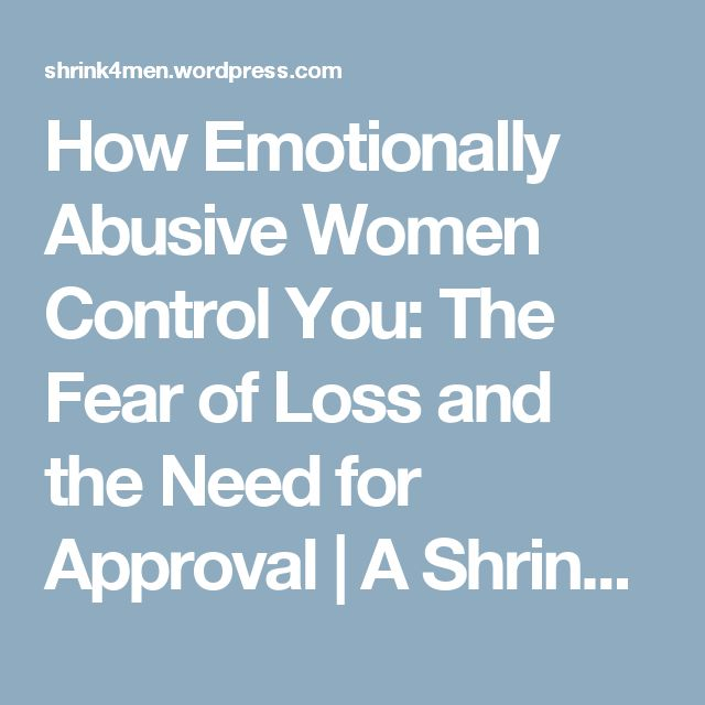 How Emotionally Abusive Women Control You: The Fear of Loss and the Need for Approval | A Shrink for Men