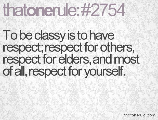 To be classy is to have respect: respect for others, respect for elders, and, most of all, respect for yourself