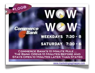 "Commerce Bank (now TD Bank) was notorious for an interesting practice. Open 7 days a week (PG #716), they boasted the longest hours in retail banking. Some locations even had drive thru open until midnight. Yet, one unwritten rule of marketing lagniappe drove home their positioning as ""America's Most Convenient Bank.""    The 10 minute rule lands Commerce into the Purple Goldfish Project at #1008."