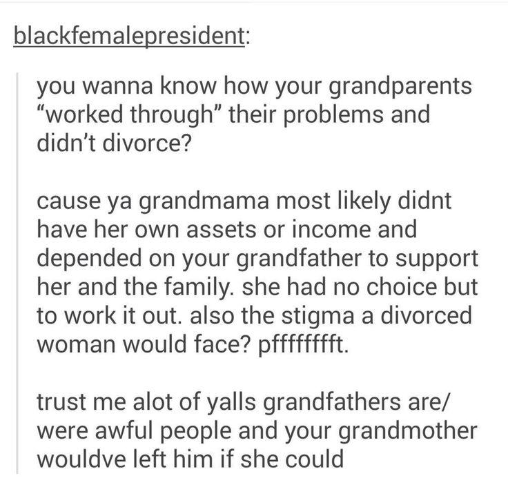 "Exactly, it's not that they ""did marriage"" better, there was just a lot more stigma about divorce, and women/men stuck in situations that they didn't necessarily want to be in but didn't have the means to get out of. Women who did get out often had to start over b/c they were shunned from their communities etc. Hell I've even seen that happen in this day and age.  People need to stop fantasizing about the good old days....there was so much more bull shit back then."