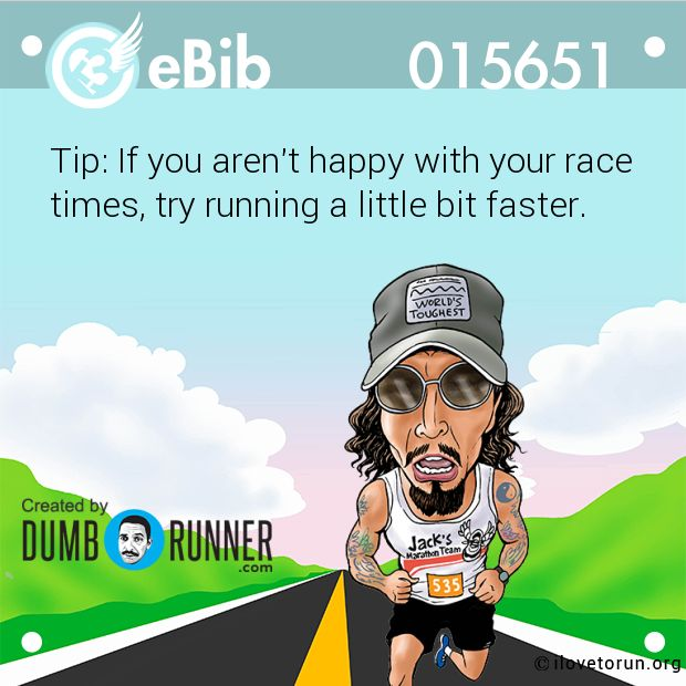 Tip: If you aren't happy with your race   times, try running a little bit faster.