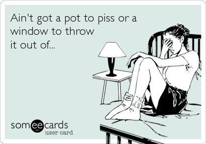 Ain't got a pot to piss or a window to throw it out of...