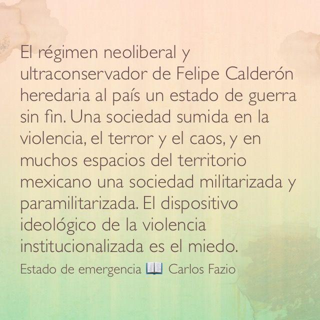 El régimen neoliberal y ultraconservador de Felipe Calderón heredaria al país un estado de guerra sin fin. Una sociedad sumida en la violencia, el terror y el caos, y en muchos espacios del territorio mexicano una sociedad militarizada y paramilitarizada. El dispositivo ideológico de la violencia institucionalizada es el miedo. Estado de emergencia 📖 Carlos Fazio