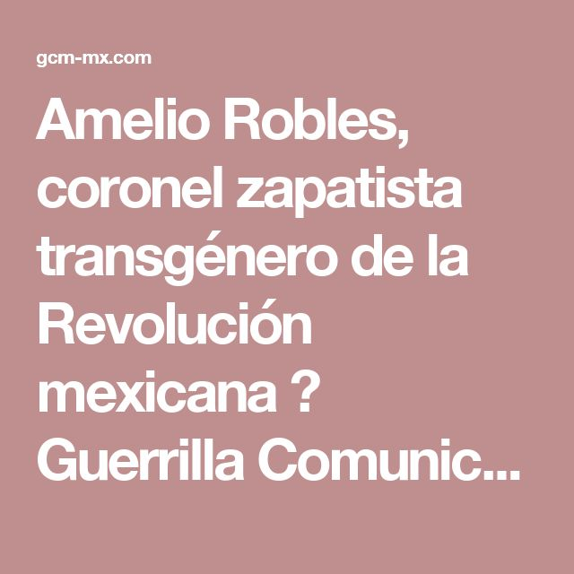 Amelio Robles, coronel zapatista transgénero de la Revolución mexicana ⋆ Guerrilla Comunicacional México