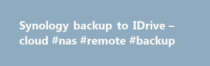 Synology backup to IDrive – cloud #nas #remote #backup http://north-dakota.remmont.com/synology-backup-to-idrive-cloud-nas-remote-backup/  # Synology Backup Install IDrive application 1. Download the IDrive application. 2. Install it in your Package Center Launch and log in to app 1. From the Package Center, launch the application. 2. Log in to your IDrive account, and if you do not have one, then sign up . Backup your files 1. From Backup tab, select the files/folders you wish to backup. 2…