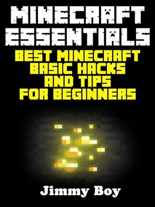 MINECRAFT: Minecraft Essentials, Best Minecraft Basic Hacks and Tips for Beginners