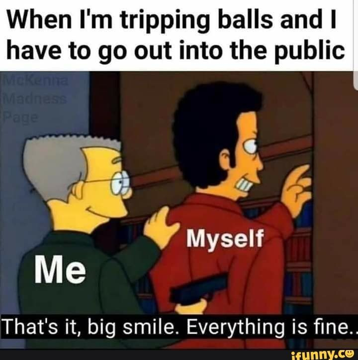 When I M Tripping Balls And I Have To Go Out Into The Public Pd Myself Me 4 That S It Big Smile Everything Is Fine Ifunny Healthcare Humor Hospital Humor Nursing Memes