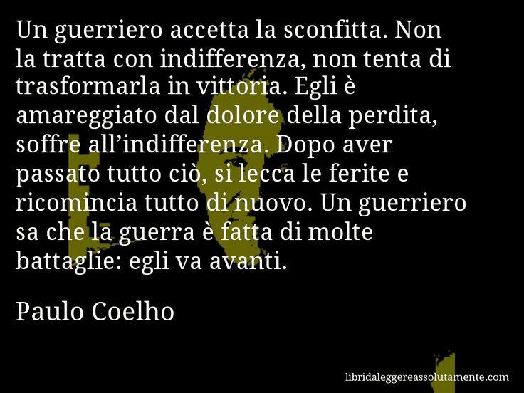 Aforisma di Paulo Coelho , Un guerriero accetta la sconfitta. Non la tratta con indifferenza, non tenta di trasformarla in vittoria. Egli è amareggiato dal dolore della perdita, soffre all'indifferenza. Dopo aver passato tutto ciò, si lecca le ferite e ricomincia tutto di nuovo. Un guerriero sa che la guerra è fatta di molte battaglie, egli va avanti.